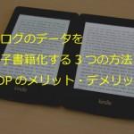 ブログのデータを電子書籍化(Kindle本)する3つの方法&キンドル・ダイレクトパブリッシング(KDP)のメリット・デメリット