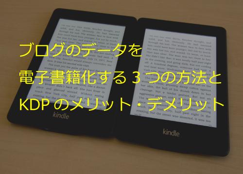 ブログを電子書籍化する3つの方法!キンドル・ダイレクトパブリッシング(KDP)のメリット・デメリット