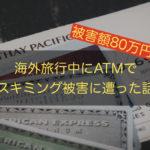 海外旅行でクレジットカードのスキミング被害にATMで遭ったので手口と対策を共有する